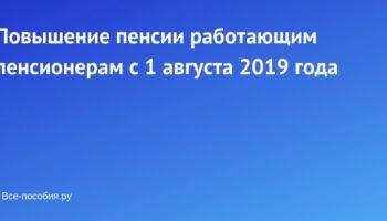 Повышение пенсии работающим пенсионерам с 1 августа 2019 года