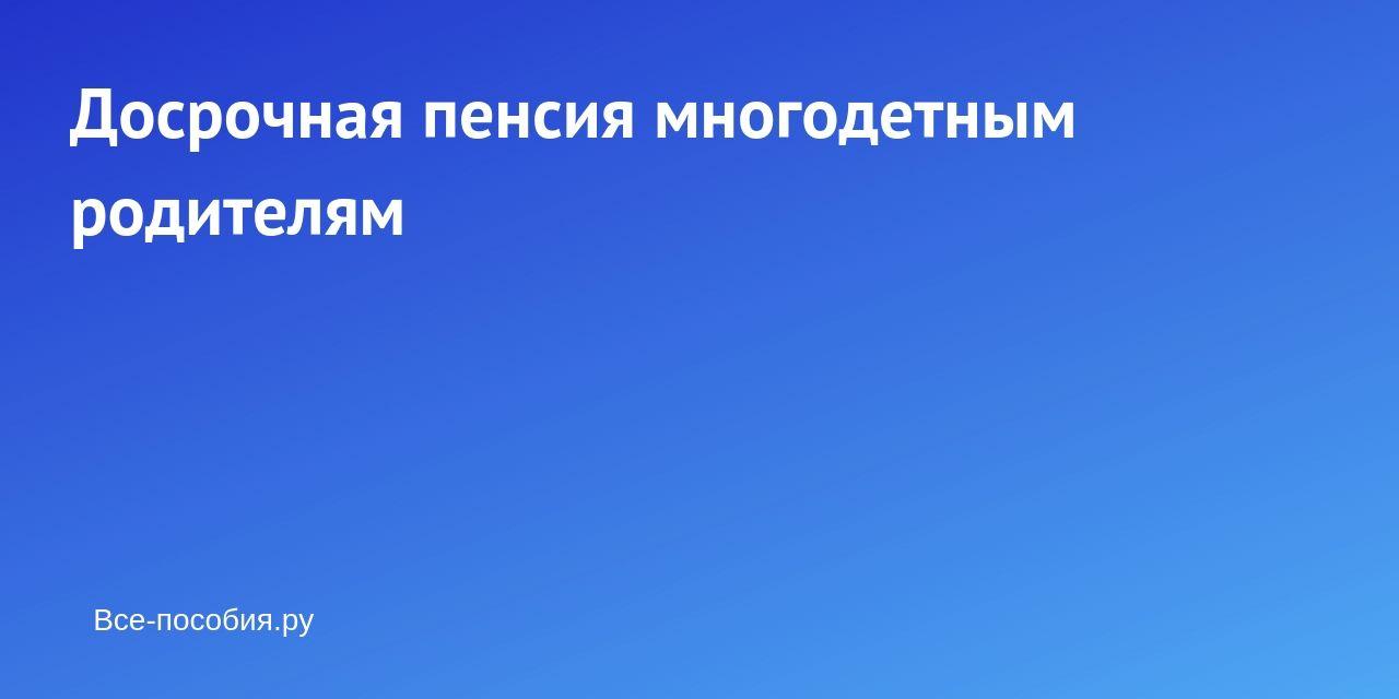 Выход на пенсию многодетной матери в россии