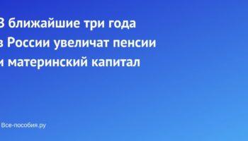 В ближайшие три года в России увеличат пенсии и материнский капитал
