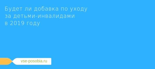 Выплаты родителям инвалидов с 1 июля 2019 года составят 10 000 рублей